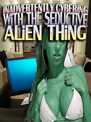 Inadvertently Cybering With The Seductive Alien Thing  by  Kimberley Tracey
