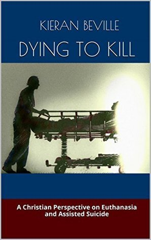 DYING TO KILL: A Christian Perspective on Euthanasia and Assisted Suicide Kieran Beville