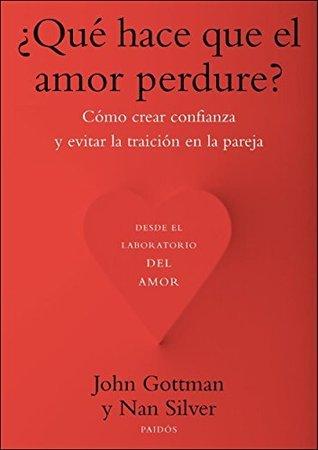¿Qué hace que el amor perdure?: Cómo crear confianza y evitar la traición en la pareja John M. Gottman