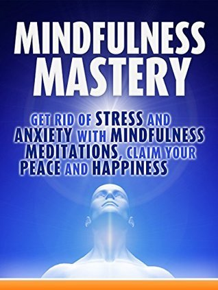 Mindfulness Mastery:: Get rid of stress and anxiety with Mindfulness Meditations, Claim your peace and happiness  by  Bob Smith Smith