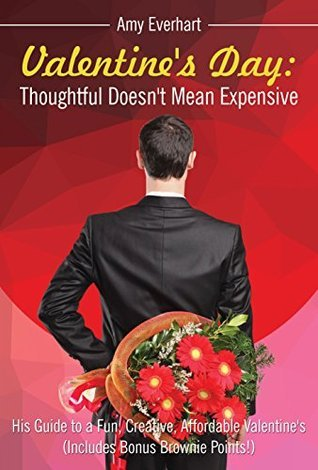 Valentines Day: Thoughtful Doesnt Mean Expensive: His Guide to a Fun, Creative, Affordable Valentines  by  Amy Everhart