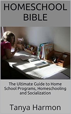 Homeschool Bible: The Ultimate Guide to Home School Programs, Homeschooling and Socialization  by  Tanya Harmon