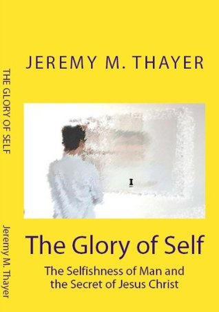 The Glory of Self: The Selfishness of Man and the Secret of Jesus Christ  by  Jeremy M. Thayer