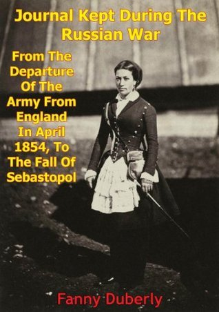 Journal Kept During The Russian War: From The Departure Of The Army From England In April 1854, To The Fall Of Sebastopol Frances Isabella (Fanny) Duberly