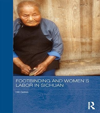 Footbinding and Womens Labor in Sichuan (Routledge Contemporary China Series) Hill Gates
