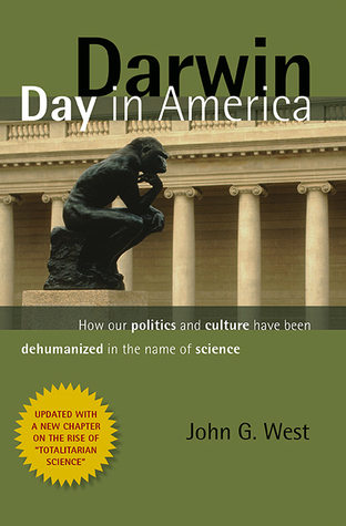 Darwin Day In America: How Our Politics and Culture Have Been Dehumanized in the Name of Science  by  John G. West