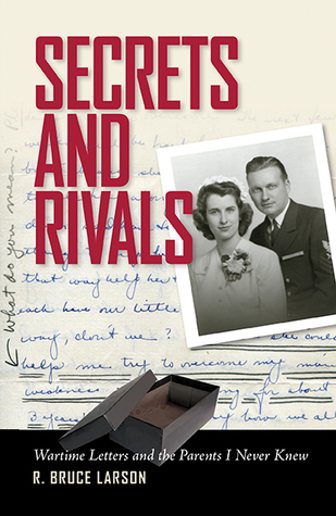 Secrets and Rivals: Wartime Letters and the Parents I Never Knew  by  R. Bruce Larson