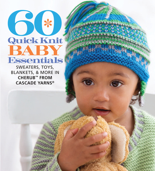 60 Quick Knit Baby Essentials: Sweaters, Toys, Blankets, & More in Cherub™ from Cascade Yarns®  by  Sixth & Spring Books