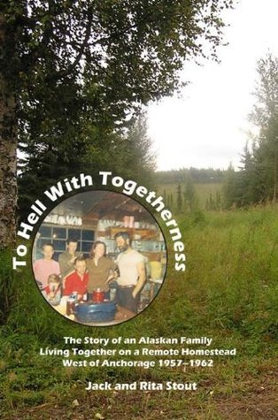To Hell With Togetherness eBook: The Story of an Alaskan Family Living Together on a Remote Homestead West of Anchorage--1957-1962  by  Jack Stout