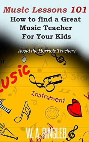 Music Lessons 101: How to find a Great Music Teacher for your Kids: Avoid the Horrible Teachers  by  W.A. Ringleb