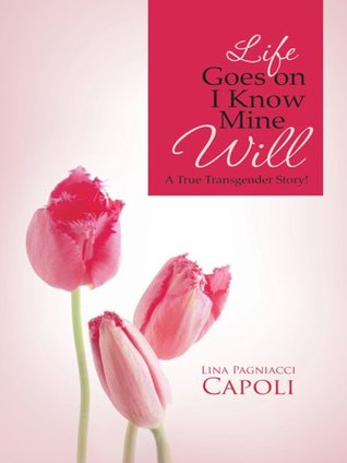 Life Goes on I Know Mine Will: A True Transgender Story!  by  Lina Pagniacci Capoli
