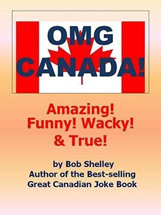 OMG CANADA!: AMAZING, WACKY, FUNNY AND TRUE!  by  Bob Shelley