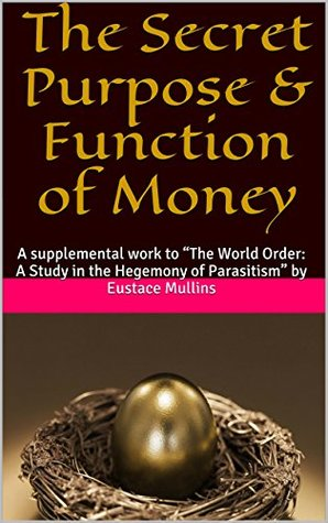 The Secret Purpose & Function of Money: A supplemental work to The World Order: A Study in the Hegemony of Parasitism  by  Eustace Mullins by Anonymous