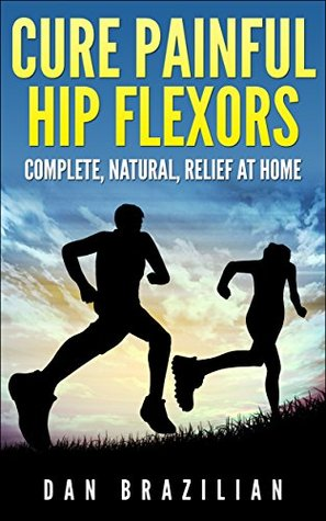 Cure Painful Hip Flexors: Complete, Natural, Relief at Home Dan Brazilian