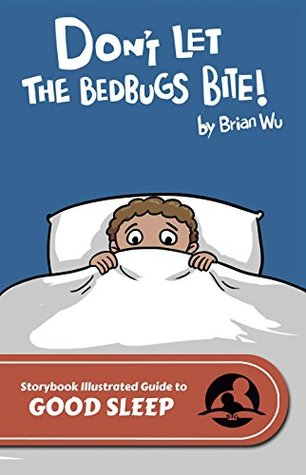 Dont Let the Bedbugs Bite!: The Storybook Illustrated Guide to Good Sleep (SIGuides 14)  by  Brian W. Wu