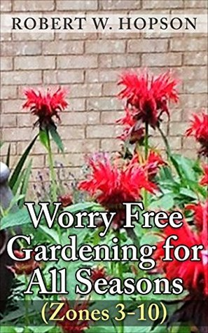 Worry Free Gardening for All Seasons: Zones (3-10)  by  Robert W. Hopson