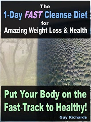 The 1-Day Fast Cleanse Diet: for Amazing Weight Loss and Health!  by  Guy Richards