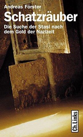 Schatzräuber: Die Suche der Stasi nach dem Gold der Nazizeit Andreas Förster