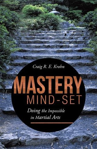 Mastery Mind-Set: Doing the Impossible in Martial Arts  by  Craig R.E. Krohn
