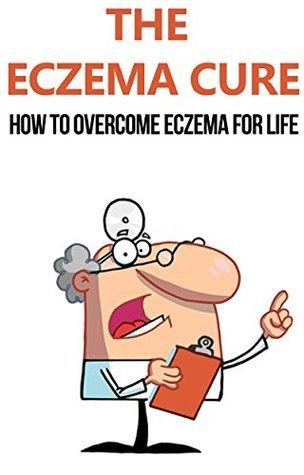 The Eczema Cure: How to Overcome Eczema for Life: eczema, eczema free, eczema cure, eczema treatment, eczema diet, eczema solution, clear skin, eczema ... care, skin maintenance, how to cure eczema)  by  Robin Greco