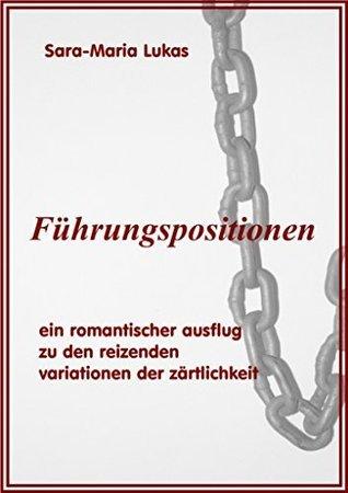 Führungspositionen: Ein romantischer Ausflug zu den reizenden Variationen der Zärtlichkeit  by  Sara-Maria Lukas