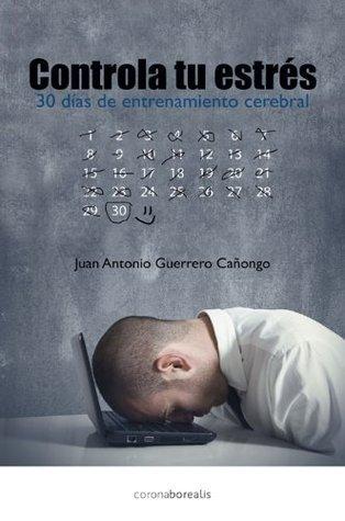 Controla tu estrés - 30 dias con entrenamiento cerebral  by  JUAN A GUERRERO CAÑONGO