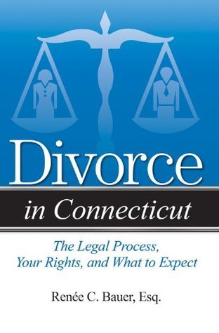 Divorce in Connecticut: The Legal Process, Your Rights, and What to Expect  by  Renee C Bauer