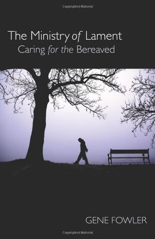 The Ministry of Lament: Caring for the Bereaved  by  Dr. Gene Fowler