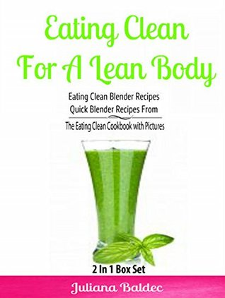 Eating Clean For A Lean Body: Eating Clean Blender Recipes - Quick Blender Recipes From The Eating Clean Cookbook with Pictures: 2 In 1 Eating Clean Box Set Juliana Baldec