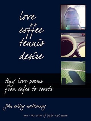 Love, Coffee, Tennis, Desire: Tiny Love Poems from Cafes to Courts John Oakley McElhenney