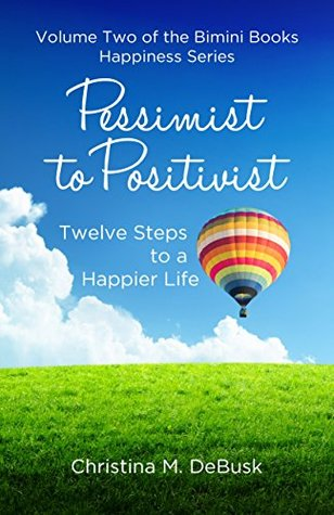 Pessimist to Positivist (The Bimini Books Happiness Series Book 2)  by  Christina M. DeBusk