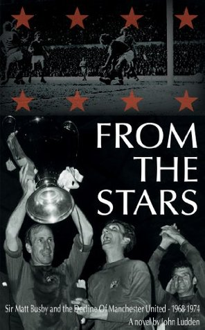 From The Stars: Sir Matt Busby and the Decline of Manchester United 1968-1974 John Ludden