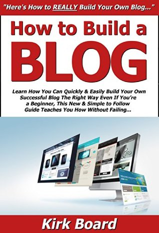 How to Build a Blog: Learn How You Can Quickly & Easily Build Your Own Successful Blog The Right Way Even If Youre a Beginner, This New & Simple to Follow Guide Teaches You How Without Failing Kirk Board