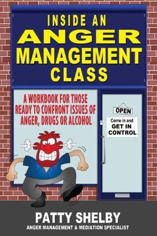 Inside an Anger Management Class: A workbook for those ready to confront issues of anger, drugs or alcohol  by  Patty Shelby
