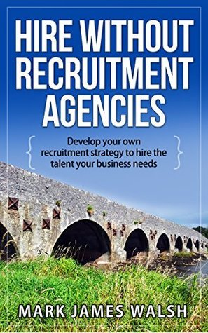 Hire without recruitment agencies: Develop your own recruitment strategy to hire the talent that your business needs Mark James Walsh