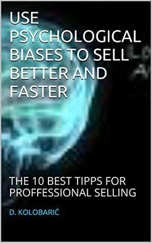 USE PSYCHOLOGICAL BIASES TO SELL BETTER AND FASTER: THE 10 BEST TIPPS FOR PROFFESSIONAL SELLING  by  D. Kolobarić