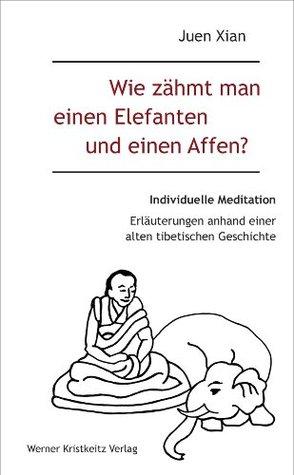 Wie zähmt man einen Elefanten und einen Affen?: Individuelle Meditation in 12 Bildern und 16 Erzählungen Juen Xian