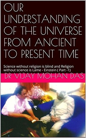 OUR UNDERSTANDING OF THE UNIVERSE FROM ANCIENT TO PRESENT TIME: Science without religion is blind and Religion without science is Lame - Einstein ( Part -1} Dr Vijay Mohan Das