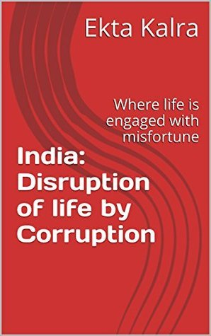 India: Disruption of life Corruption: Where life is engaged with misfortune by Ekta Kalra