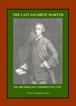 The Last Jacobite Martyr: Dr. Archibald Cameron 1707-1753 Sonia Cameron Jacks