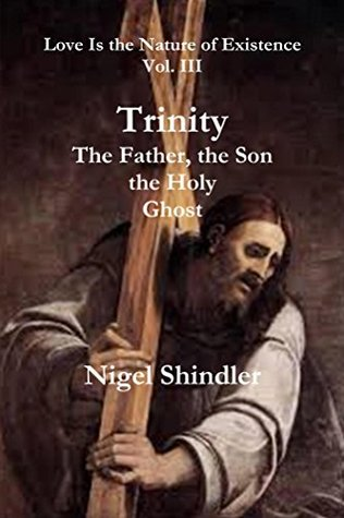 Trinity: The Father, the Son, the Holy Ghost (Love is the Nature of Existence, #3) Nigel Shindler