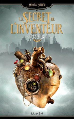 Rébellion (Le secret de linventeur, #1)  by  Andrea Cremer