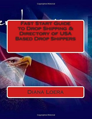 Fast Start Guide to Drop Shipping & Directory of USA Based Drop Shippers  by  Diana Loera