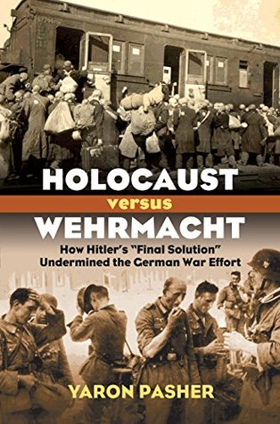 Holocaust Versus Wehrmacht: How Hitlers Final Solution Undermined the German War Effort  by  Yaron Pasher