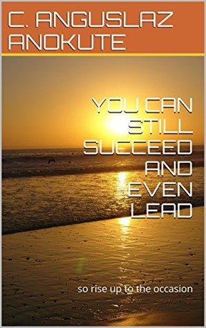 YOU CAN STILL SUCCEED AND EVEN LEAD C. ANGUSLAZ ANOKUTE