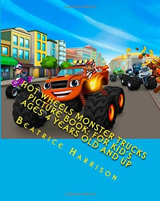 Hot Wheels Monster Trucks Picture Book: For Kids Ages 4 Years Old and up Beatrice Harrison