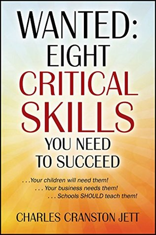 WANTED: Eight Critical Skills You Need To Succeed: . . . Your children will need them!. . . Your business needs them!. . . Schools SHOULD teach them! Charles Cranston Jett