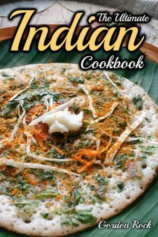 The Ultimate Indian Cookbook: Indian Cooking Made Easy Gordon Rock