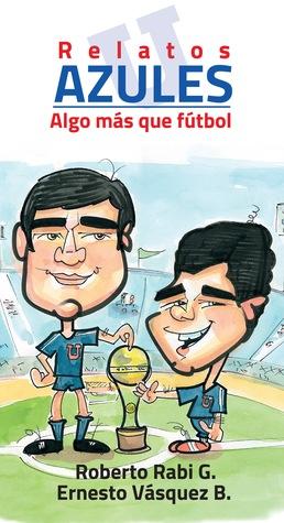 Relatos azules - Algo más que fútbol  by  Roberto Rabi G.