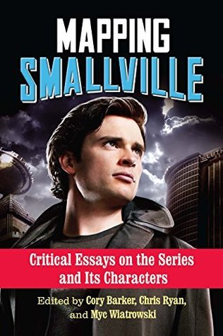Mapping Smallville: Critical Essays on the Series and Its Characters Cory Barker